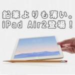 【iPad Air2】鉛筆より薄い&世界一軽いタブレット登場!