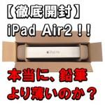 【iPad Air2を開封レビュー】鉛筆よりも薄い?iPhone6+とサイズ比較