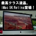 【iMac 5K Retina】Mac 30周年にふさわしい最高クラス液晶を備えたiMacが登場!