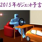【予言】2015年にIT・ガジェットはどう進化するのか?