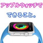 アップルウォッチで、できることは? どんなアプリの種類があるのか?